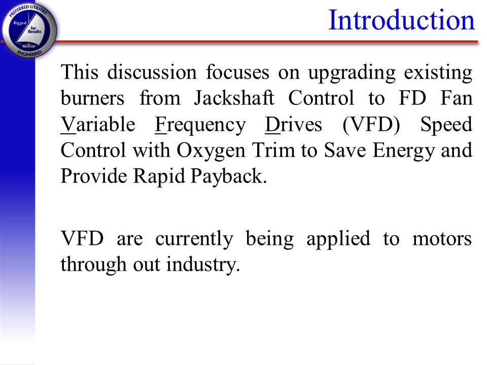 Introduction This discussion focuses on upgrading existing burners from Jackshaft Control to FD Fan Variable Frequency Drives (VFD) Speed Control with