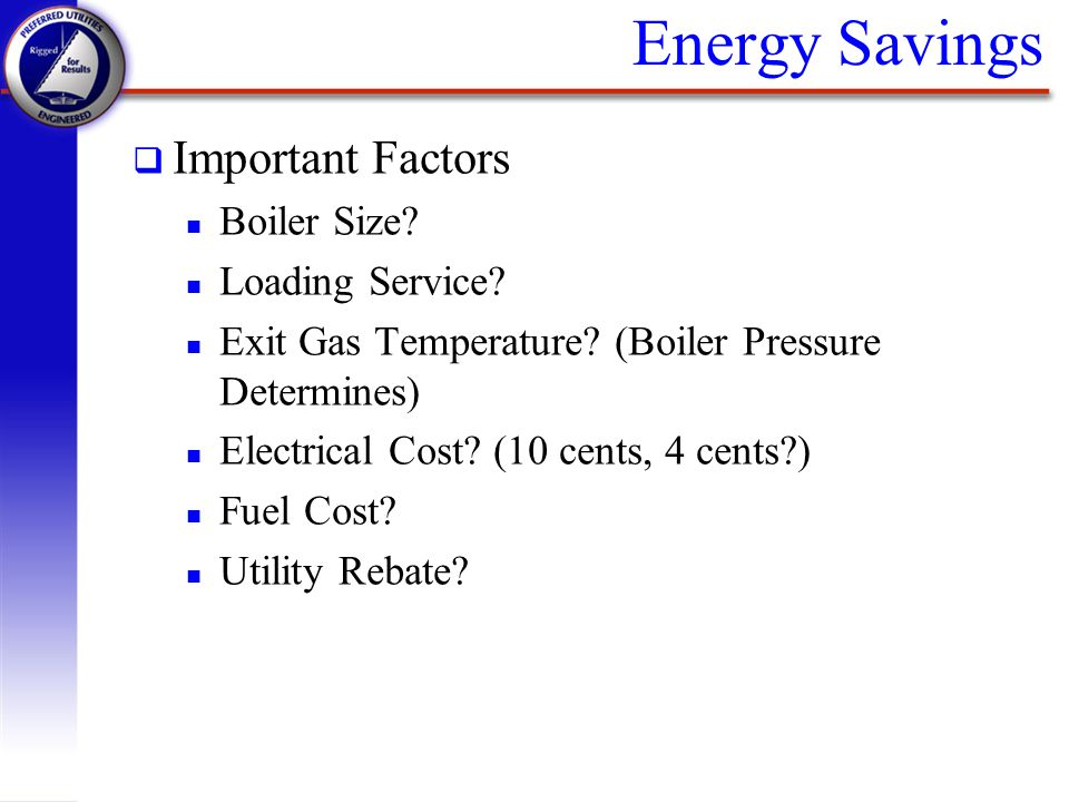 Energy Savings q Important Factors n Boiler Size? n Loading Service? n Exit Gas Temperature? (Boiler Pressure Determines) n Electrical Cost? (10 cents