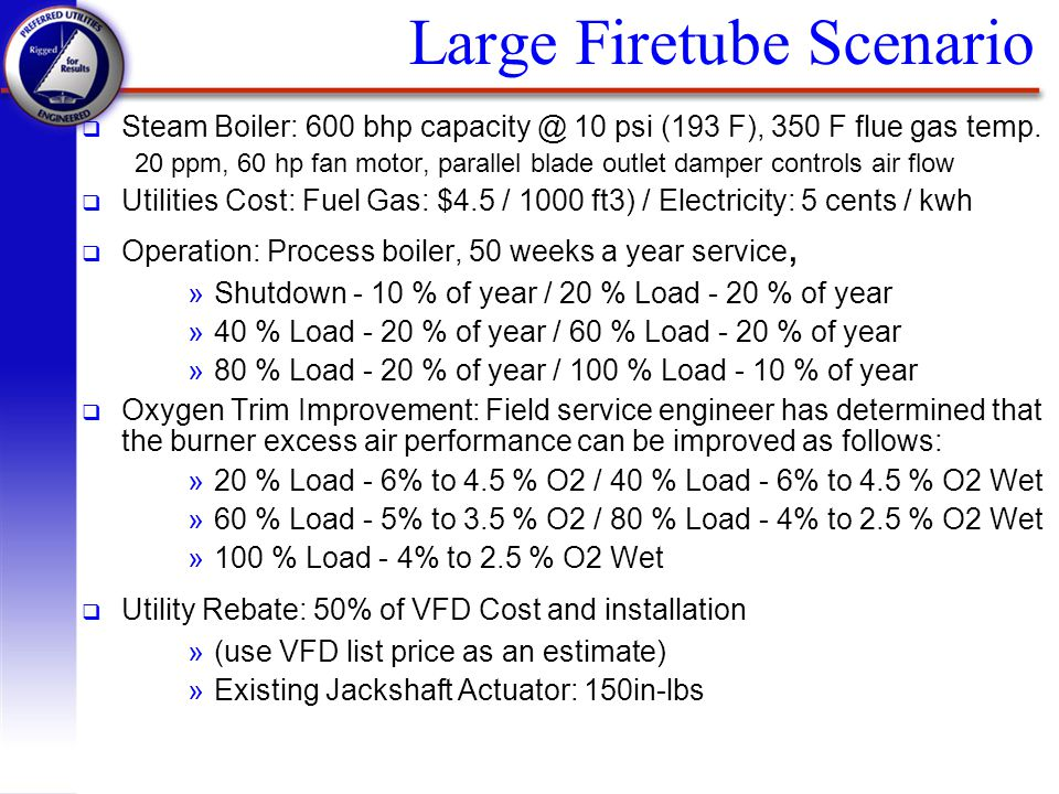 Large Firetube Scenario q Steam Boiler: 600 bhp capacity @ 10 psi (193 F), 350 F flue gas temp. 20 ppm, 60 hp fan motor, parallel blade outlet damper
