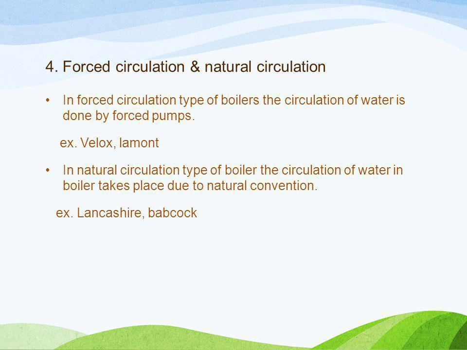 4. Forced circulation & natural circulation In forced circulation type of boilers the circulation of water is done by forced pumps. ex. Velox, lamont