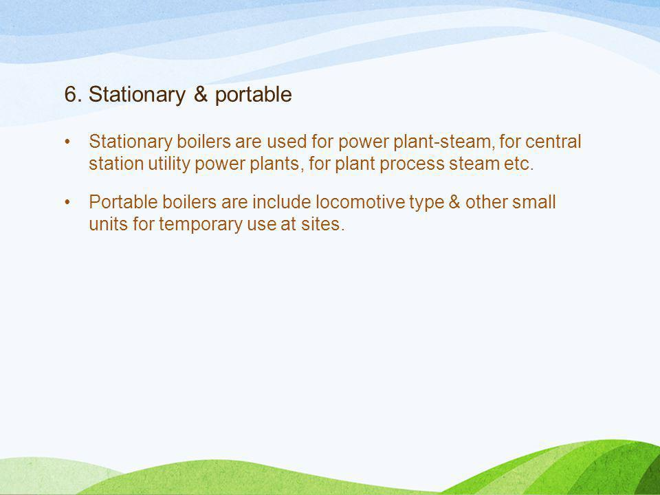 6. Stationary & portable Stationary boilers are used for power plant-steam, for central station utility power plants, for plant process steam etc. Por