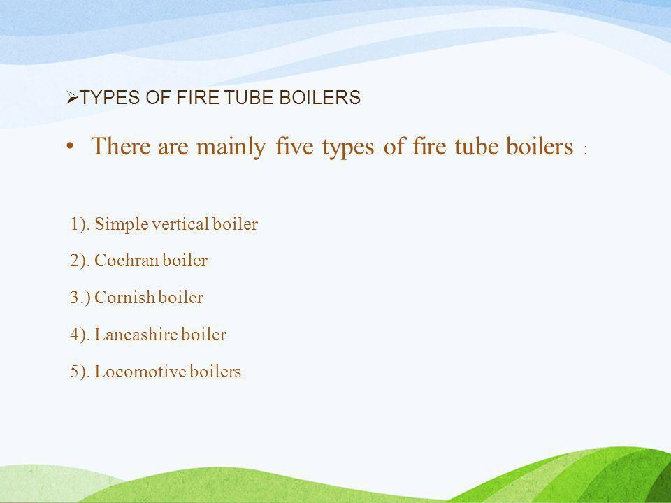  TYPES OF FIRE TUBE BOILERS There are mainly five types of fire tube boilers : 1).