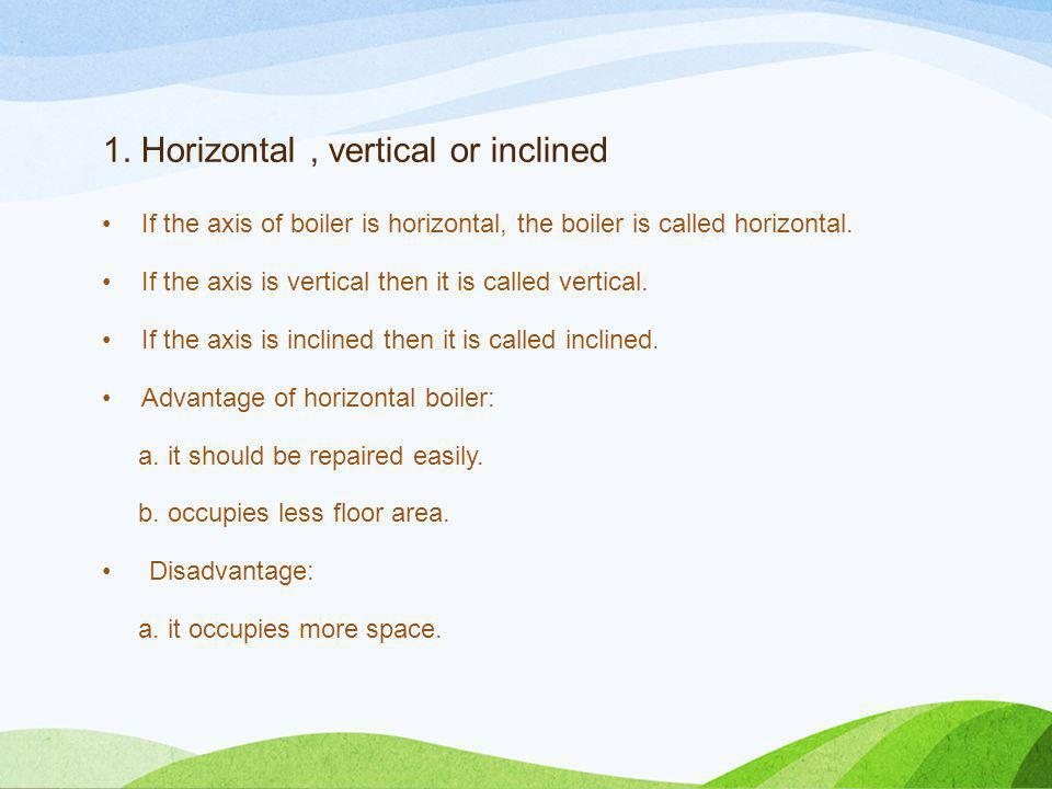 1. Horizontal, vertical or inclined If the axis of boiler is horizontal, the boiler is called horizontal. If the axis is vertical then it is called ve