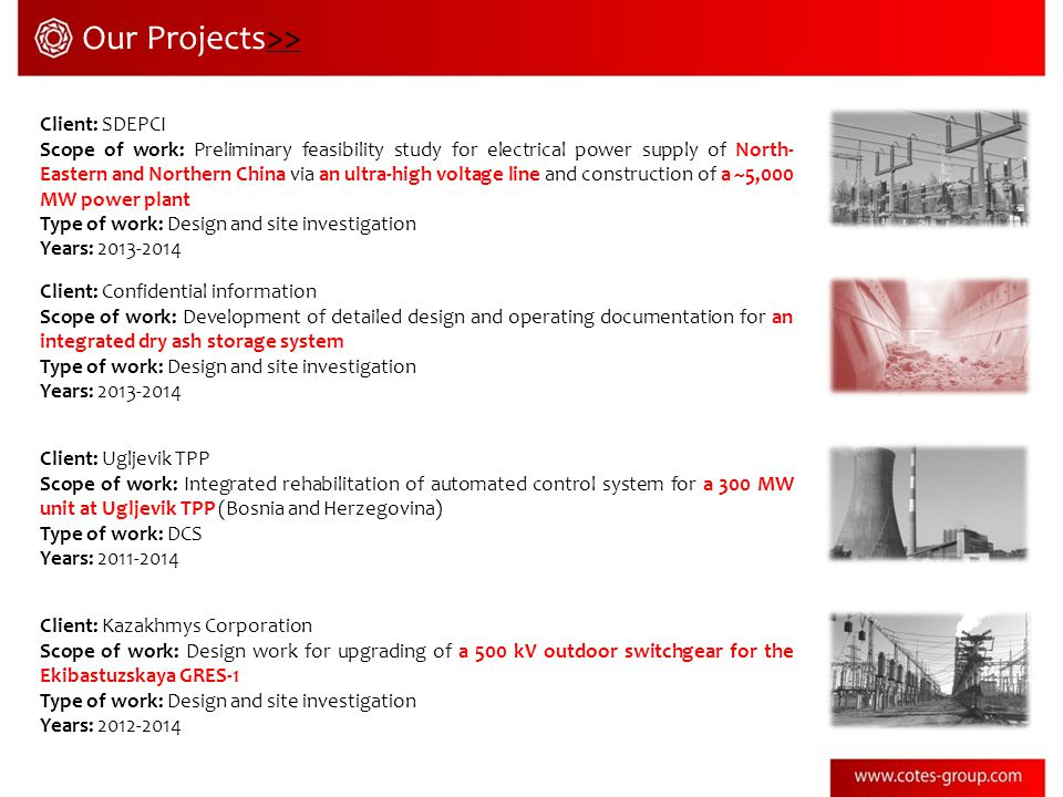 Client: SDEPCI Scope of work: Preliminary feasibility study for electrical power supply of North- Eastern and Northern China via an ultra-high voltage line and construction of a ~5,000 MW power plant Type of work: Design and site investigation Years: Client: Confidential information Scope of work: Development of detailed design and operating documentation for an integrated dry ash storage system Type of work: Design and site investigation Years: Client: Ugljevik TPP Scope of work: Integrated rehabilitation of automated control system for a 300 MW unit at Ugljevik TPP (Bosnia and Herzegovina) Type of work: DCS Years: Client: Kazakhmys Corporation Scope of work: Design work for upgrading of a 500 kV outdoor switchgear for the Ekibastuzskaya GRES-1 Type of work: Design and site investigation Years: Our Projects>>>>