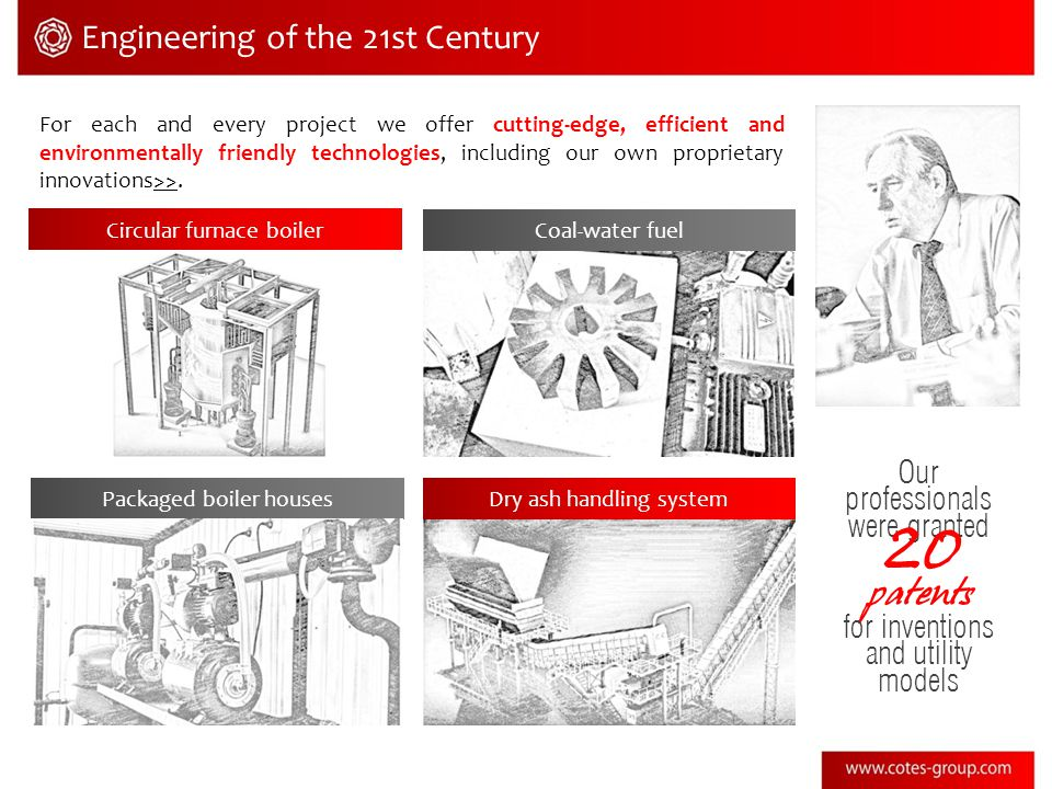 Engineering of the 21st Century For each and every project we offer cutting-edge, efficient and environmentally friendly technologies, including our own proprietary innovations>>.>> Circular furnace boiler Coal-water fuel Dry ash handling systemPackaged boiler houses Our professionals were granted 20 patents for inventions and utility models