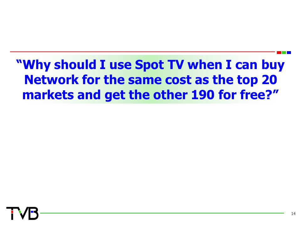 """Why should I use Spot TV when I can buy Network for the same cost as the top 20 markets and get the other 190 for free?"" 14"
