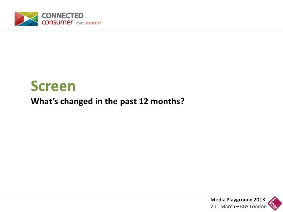Media Playground 2013 20 th March – RBS London Screen What's changed in the past 12 months?