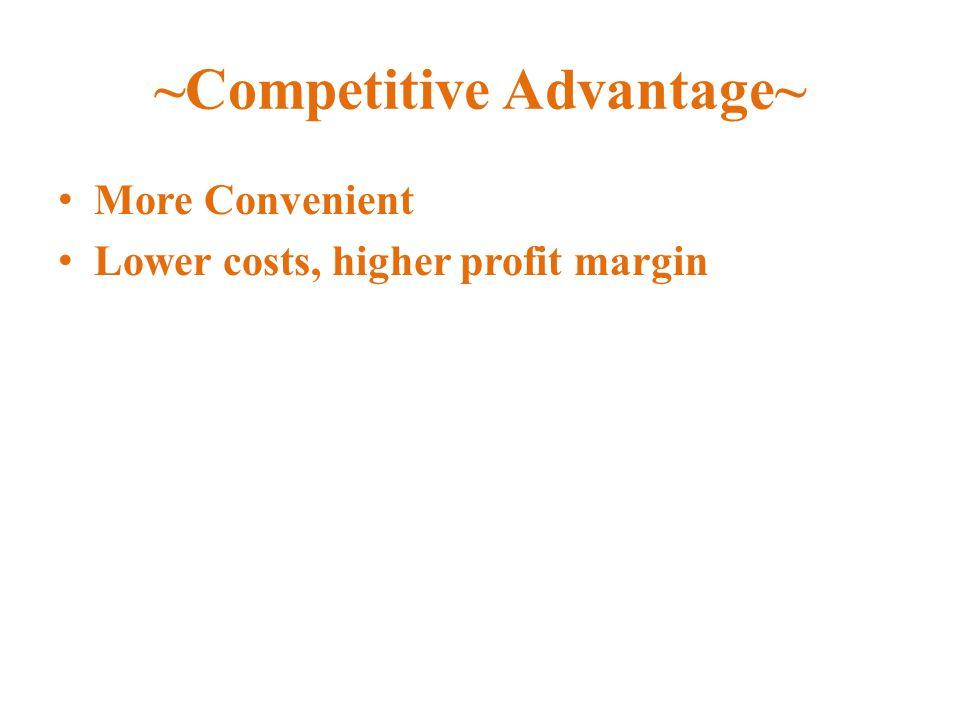 ~Competitive Advantage~ More Convenient Lower costs, higher profit margin
