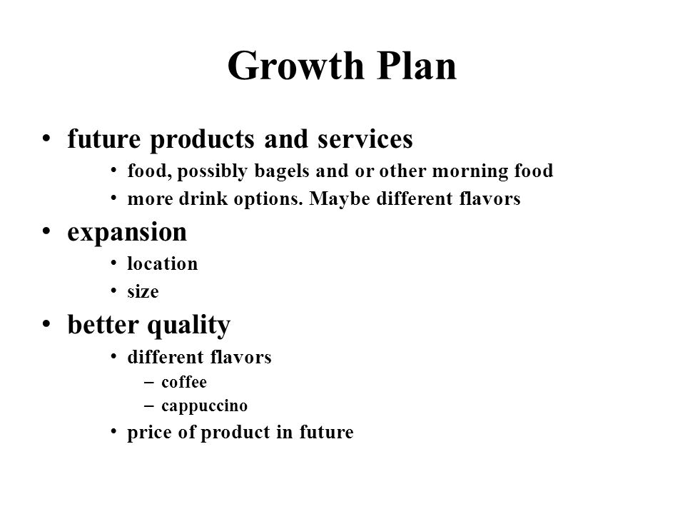 Growth Plan future products and services food, possibly bagels and or other morning food more drink options.