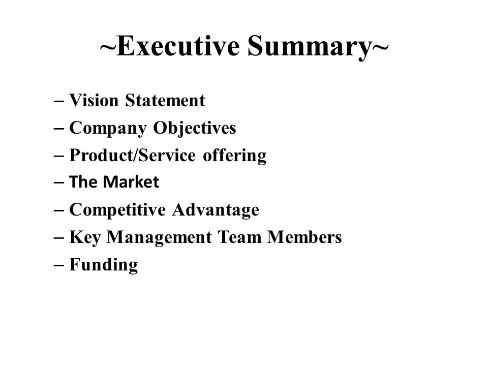 ~Executive Summary~ – Vision Statement – Company Objectives – Product/Service offering – The Market – Competitive Advantage – Key Management Team Members – Funding