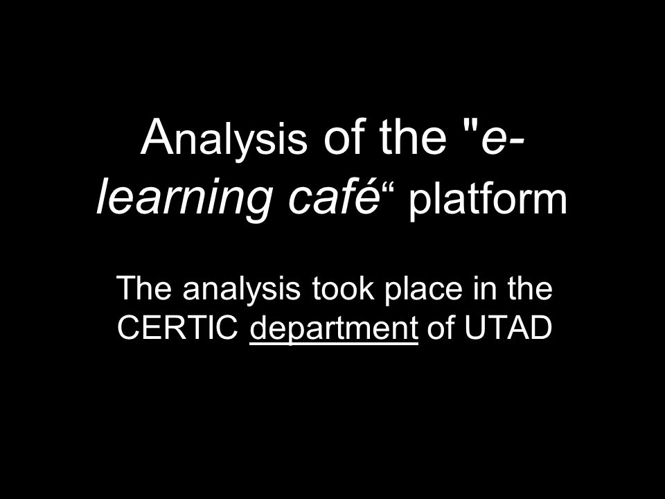 A nalysis of the e- learning café platform The analysis took place in the CERTIC department of UTAD