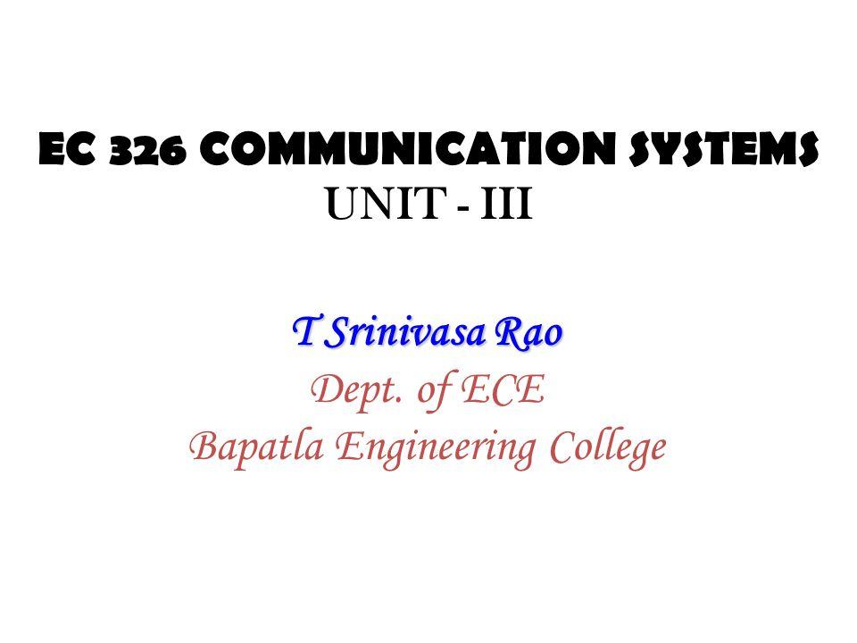 EC 326 COMMUNICATION SYSTEMS UNIT - III T Srinivasa Rao Dept. of ECE Bapatla Engineering College