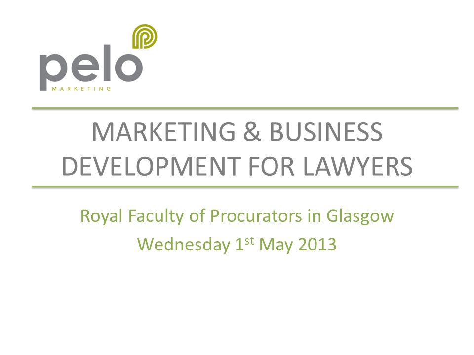 MARKETING & BUSINESS DEVELOPMENT FOR LAWYERS Royal Faculty of Procurators in Glasgow Wednesday 1 st May 2013