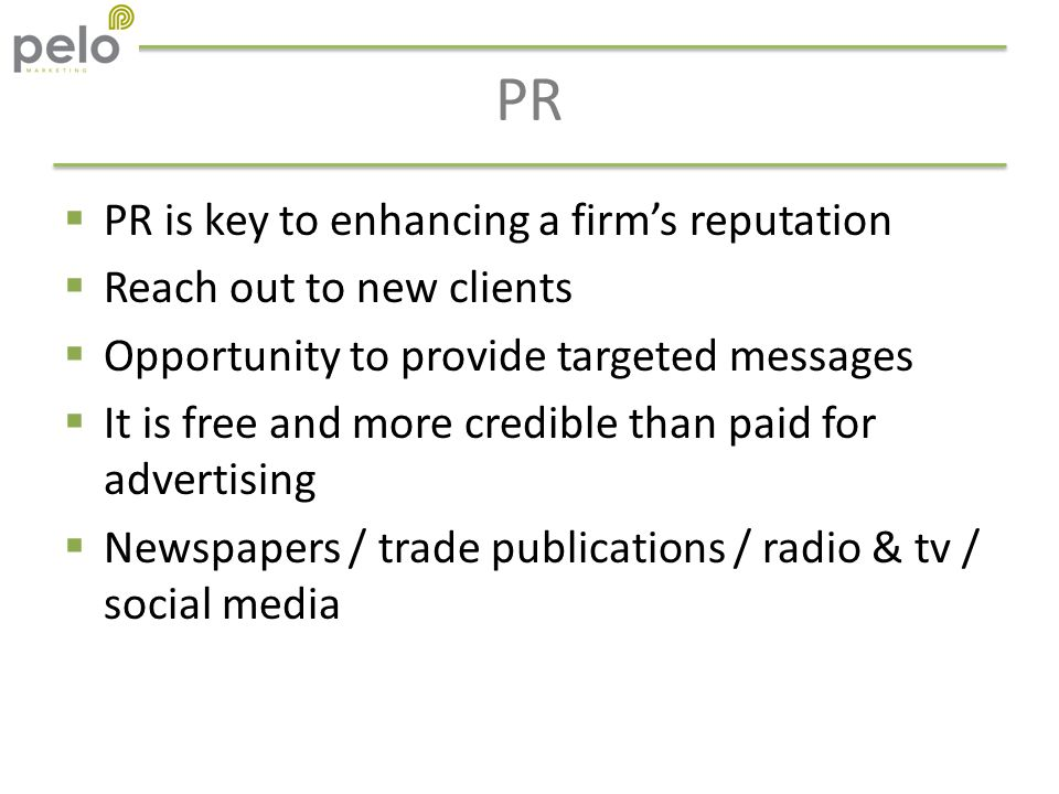 PR  PR is key to enhancing a firm's reputation  Reach out to new clients  Opportunity to provide targeted messages  It is free and more credible than paid for advertising  Newspapers / trade publications / radio & tv / social media
