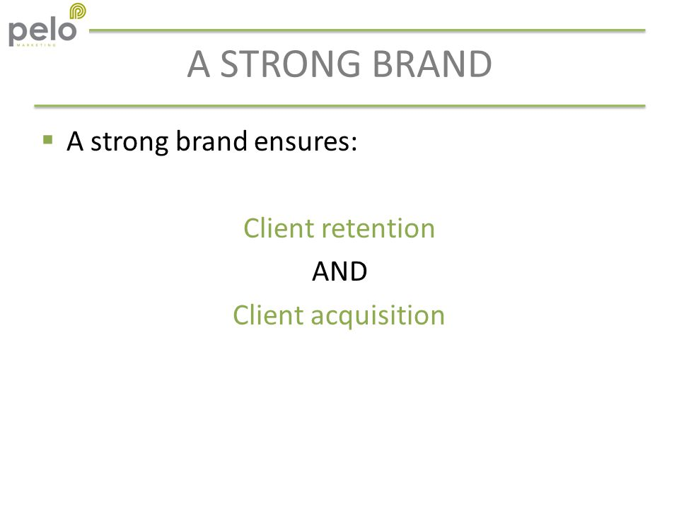 A STRONG BRAND  A strong brand ensures: Client retention AND Client acquisition