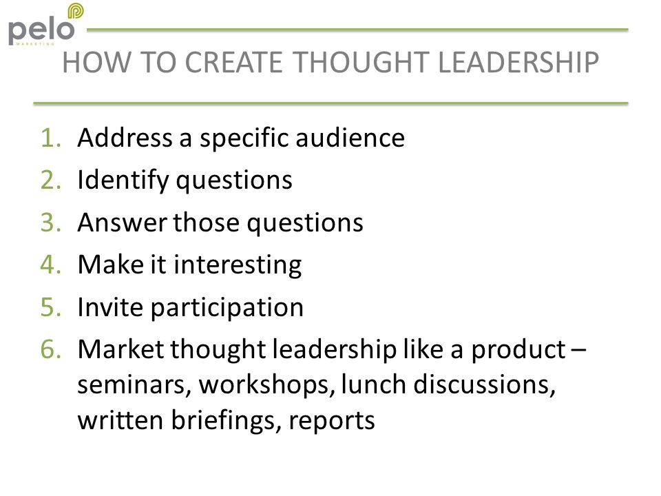 HOW TO CREATE THOUGHT LEADERSHIP 1.Address a specific audience 2.Identify questions 3.Answer those questions 4.Make it interesting 5.Invite participation 6.Market thought leadership like a product – seminars, workshops, lunch discussions, written briefings, reports