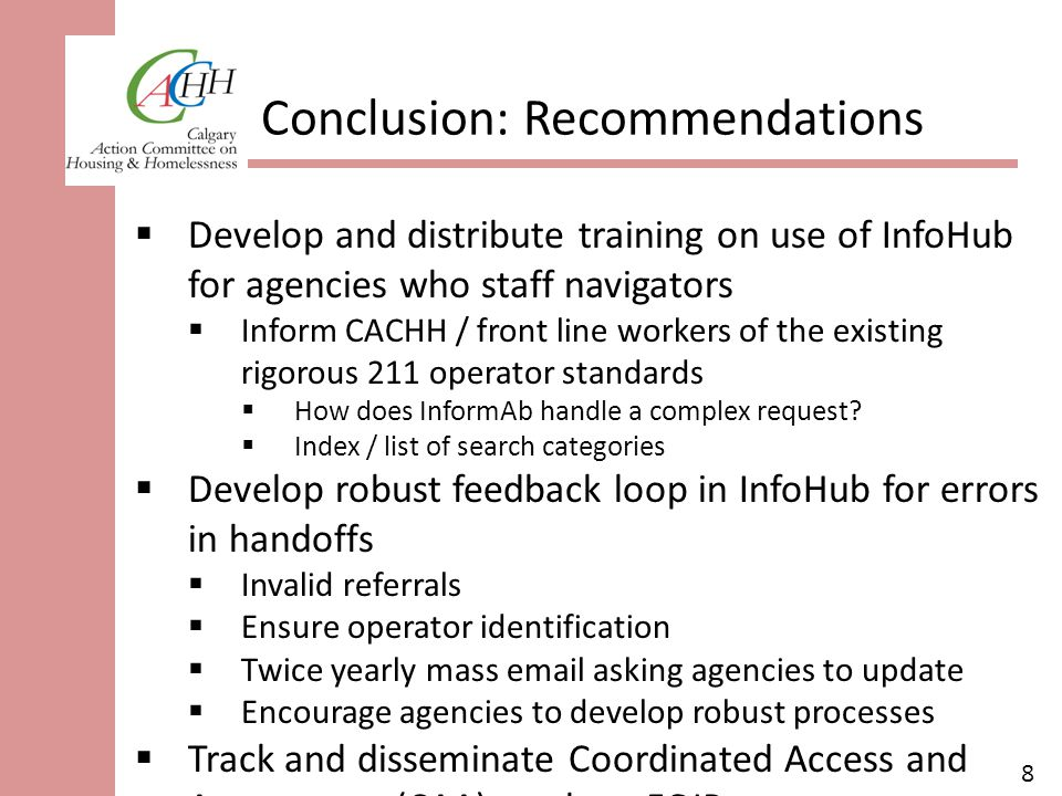 8 Conclusion: Recommendations  Develop and distribute training on use of InfoHub for agencies who staff navigators  Inform CACHH / front line workers of the existing rigorous 211 operator standards  How does InformAb handle a complex request.