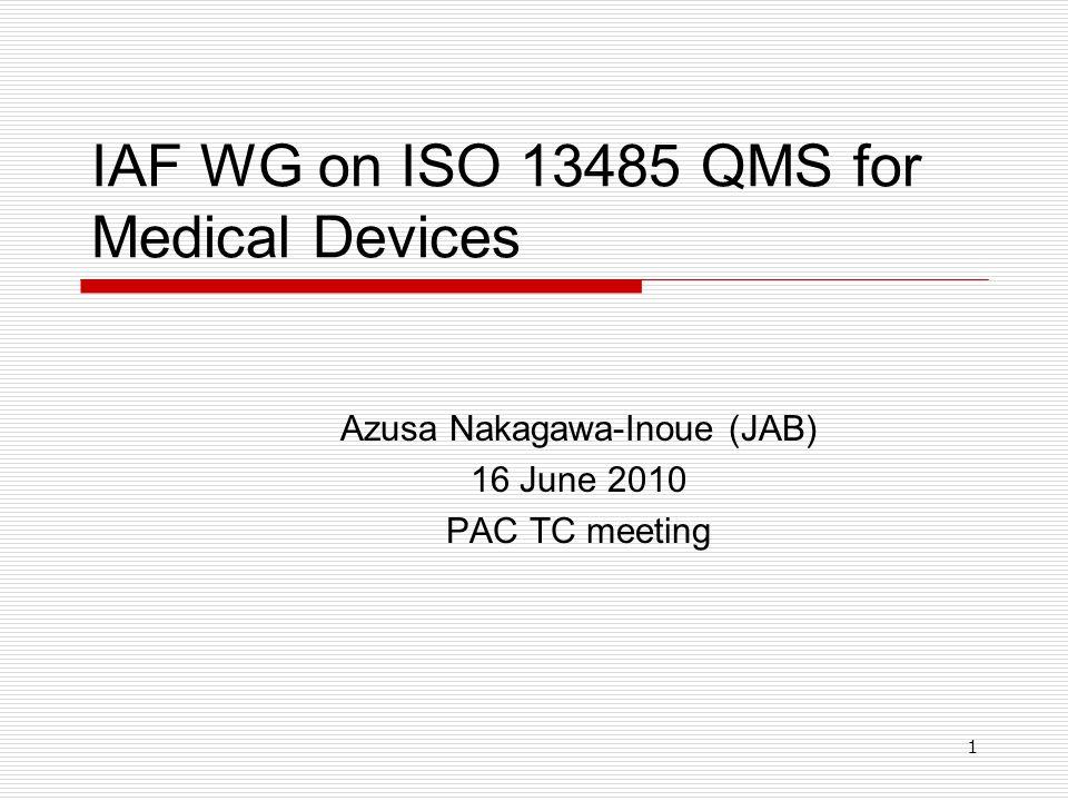 1 IAF WG on ISO 13485 QMS for Medical Devices Azusa Nakagawa-Inoue (JAB) 16 June 2010 PAC TC meeting