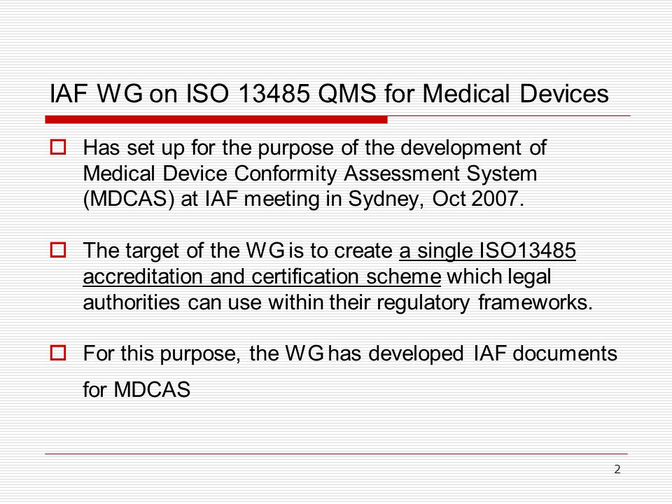 2 IAF WG on ISO 13485 QMS for Medical Devices  Has set up for the purpose of the development of Medical Device Conformity Assessment System (MDCAS) at IAF meeting in Sydney, Oct 2007.