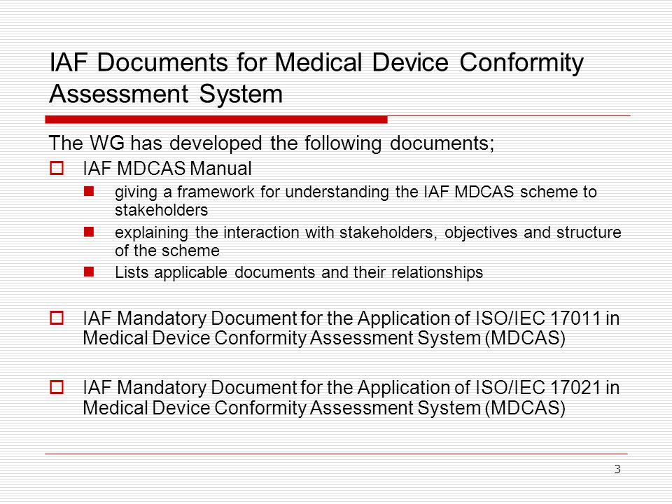 3 IAF Documents for Medical Device Conformity Assessment System The WG has developed the following documents;  IAF MDCAS Manual giving a framework for understanding the IAF MDCAS scheme to stakeholders explaining the interaction with stakeholders, objectives and structure of the scheme Lists applicable documents and their relationships  IAF Mandatory Document for the Application of ISO/IEC 17011 in Medical Device Conformity Assessment System (MDCAS)  IAF Mandatory Document for the Application of ISO/IEC 17021 in Medical Device Conformity Assessment System (MDCAS)