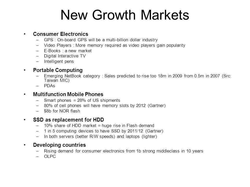 New Growth Markets Consumer Electronics –GPS : On-board GPS will be a multi-billion dollar industry –Video Players : More memory required as video players gain popularity –E-Books : a new market –Digital Interactive TV –Intelligent pens Portable Computing –Emerging NetBook category : Sales predicted to rise too 18m in 2009 from 0.5m in 2007 (Src: Taiwan MIC) –PDAs Multifunction Mobile Phones –Smart phones = 28% of US shipments –80% of cell phones will have memory slots by 2012 (Gartner) –$8b for NOR flash SSD as replacement for HDD –10% share of HDD market = huge rise in Flash demand –1 in 5 computing devices to have SSD by 2011/12 (Gartner) –In both servers (better R/W speeds) and laptops (lighter) Developing countries –Rising demand for consumer electronics from 1b strong middleclass in 10 years –OLPC