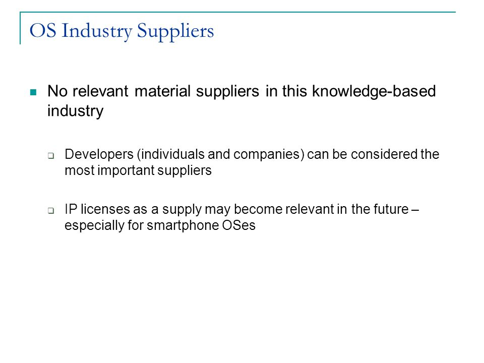 OS Industry Suppliers No relevant material suppliers in this knowledge-based industry  Developers (individuals and companies) can be considered the most important suppliers  IP licenses as a supply may become relevant in the future – especially for smartphone OSes