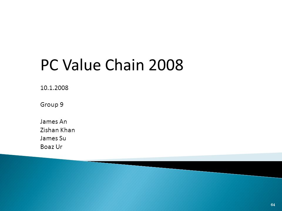 64 PC Value Chain 2008 10.1.2008 Group 9 James An Zishan Khan James Su Boaz Ur