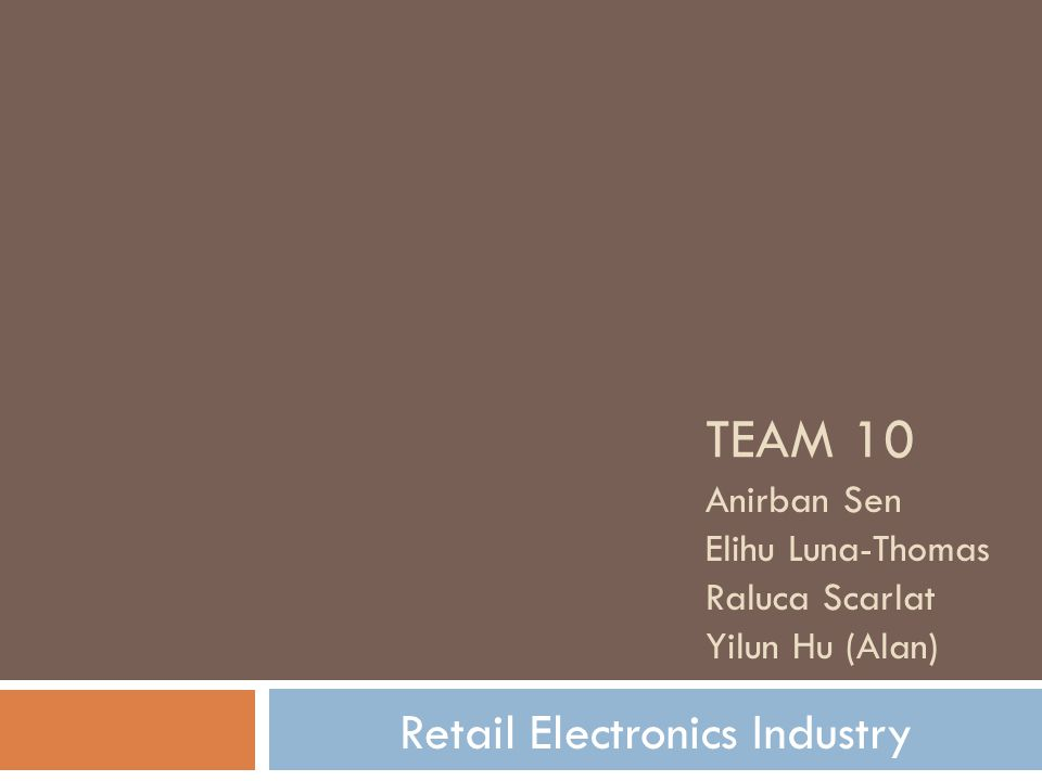 TEAM 10 Anirban Sen Elihu Luna-Thomas Raluca Scarlat Yilun Hu (Alan) Retail Electronics Industry
