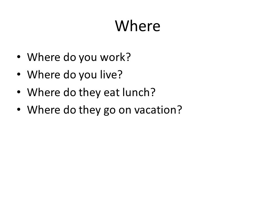 Where Where do you work? Where do you live? Where do they eat lunch? Where do they go on vacation?
