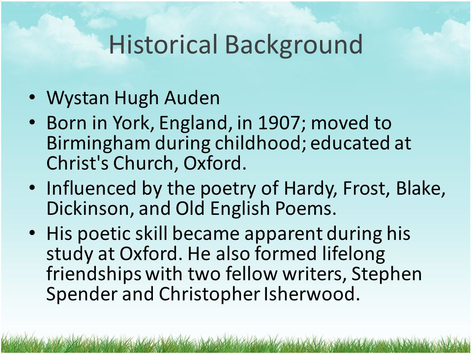 Historical Background Wystan Hugh Auden Born in York, England, in 1907; moved to Birmingham during childhood; educated at Christ's Church, Oxford. Inf