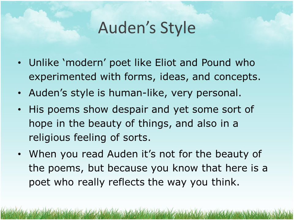 Auden's Style Unlike 'modern' poet like Eliot and Pound who experimented with forms, ideas, and concepts. Auden's style is human-like, very personal.