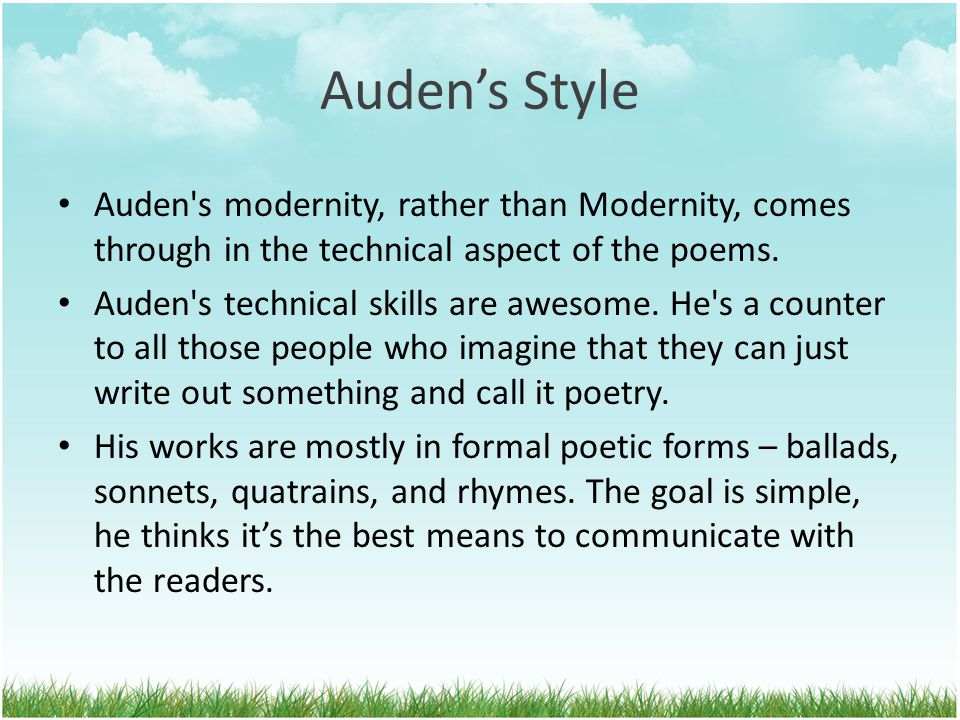 Auden's Style Auden's modernity, rather than Modernity, comes through in the technical aspect of the poems. Auden's technical skills are awesome. He's