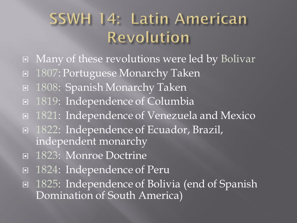  Many of these revolutions were led by Bolivar  1807: Portuguese Monarchy Taken  1808: Spanish Monarchy Taken  1819: Independence of Columbia  1821: Independence of Venezuela and Mexico  1822: Independence of Ecuador, Brazil, independent monarchy  1823: Monroe Doctrine  1824: Independence of Peru  1825: Independence of Bolivia (end of Spanish Domination of South America)