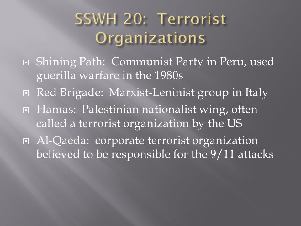  Shining Path: Communist Party in Peru, used guerilla warfare in the 1980s  Red Brigade: Marxist-Leninist group in Italy  Hamas: Palestinian nationalist wing, often called a terrorist organization by the US  Al-Qaeda: corporate terrorist organization believed to be responsible for the 9/11 attacks