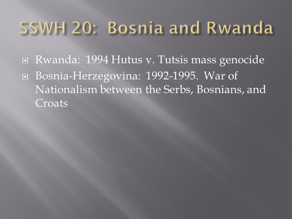  Rwanda: 1994 Hutus v. Tutsis mass genocide  Bosnia-Herzegovina: 1992-1995. War of Nationalism between the Serbs, Bosnians, and Croats