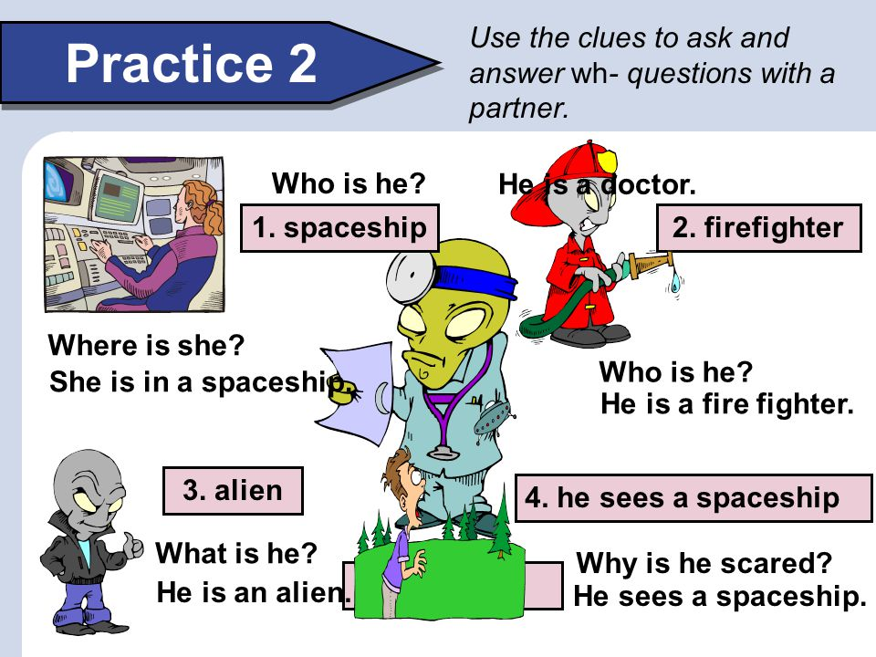 Practice 2 Use the clues to ask and answer wh- questions with a partner. Who is he?Example: doctor 4. he sees a spaceship 2. firefighter1. spaceship 3
