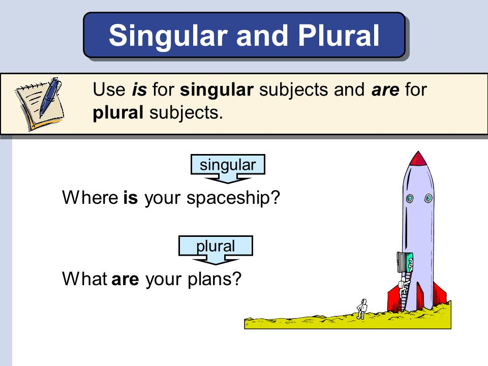 Singular and Plural Use is for singular subjects and are for plural subjects. Where is your spaceship? What are your plans? singular plural