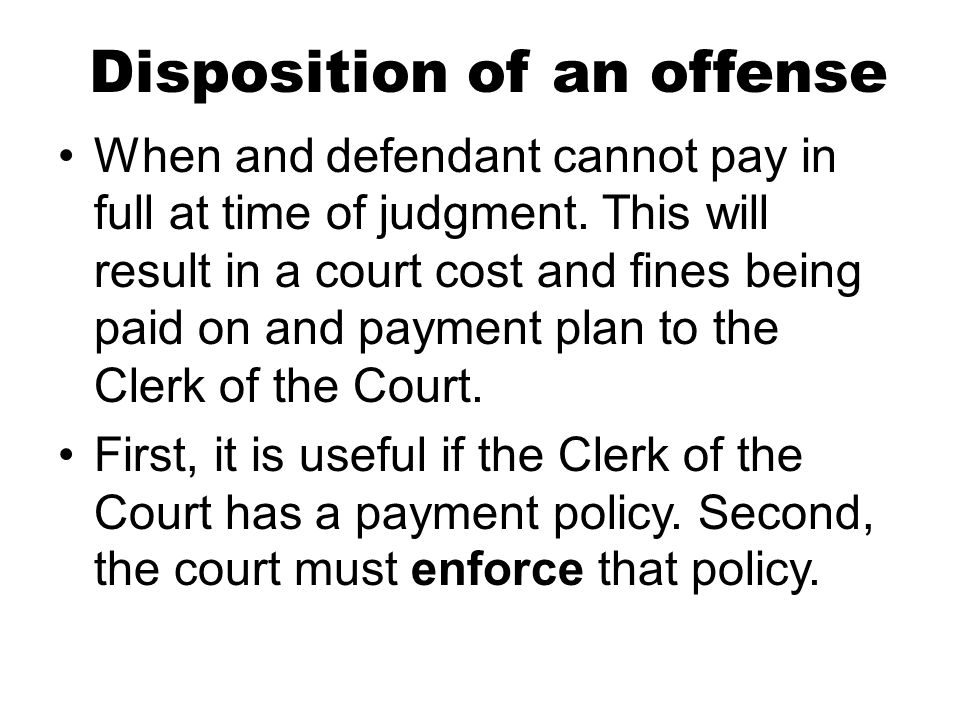 Disposition of an offense When and defendant cannot pay in full at time of judgment. This will result in a court cost and fines being paid on and paym