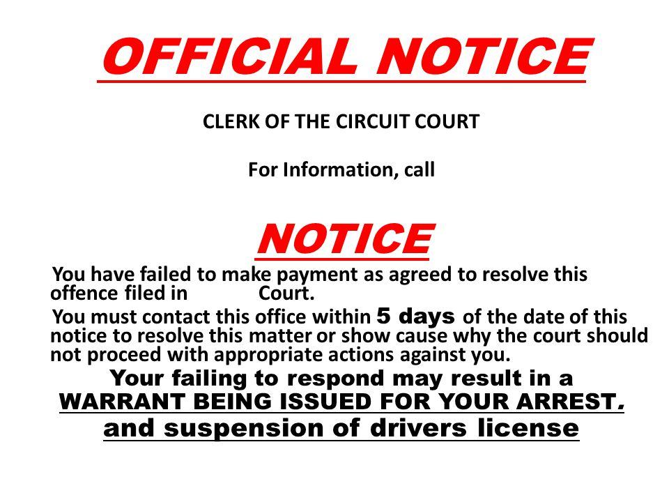 OFFICIAL NOTICE CLERK OF THE CIRCUIT COURT For Information, call NOTICE You have failed to make payment as agreed to resolve this offence filed in Cou