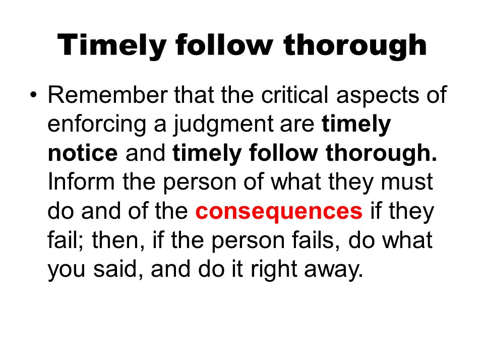 Timely follow thorough Remember that the critical aspects of enforcing a judgment are timely notice and timely follow thorough. Inform the person of w