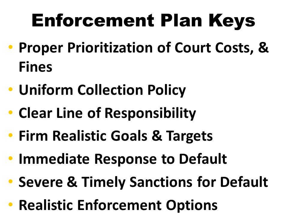 Enforcement Plan Keys Proper Prioritization of Court Costs, & Fines Uniform Collection Policy Clear Line of Responsibility Firm Realistic Goals & Targ