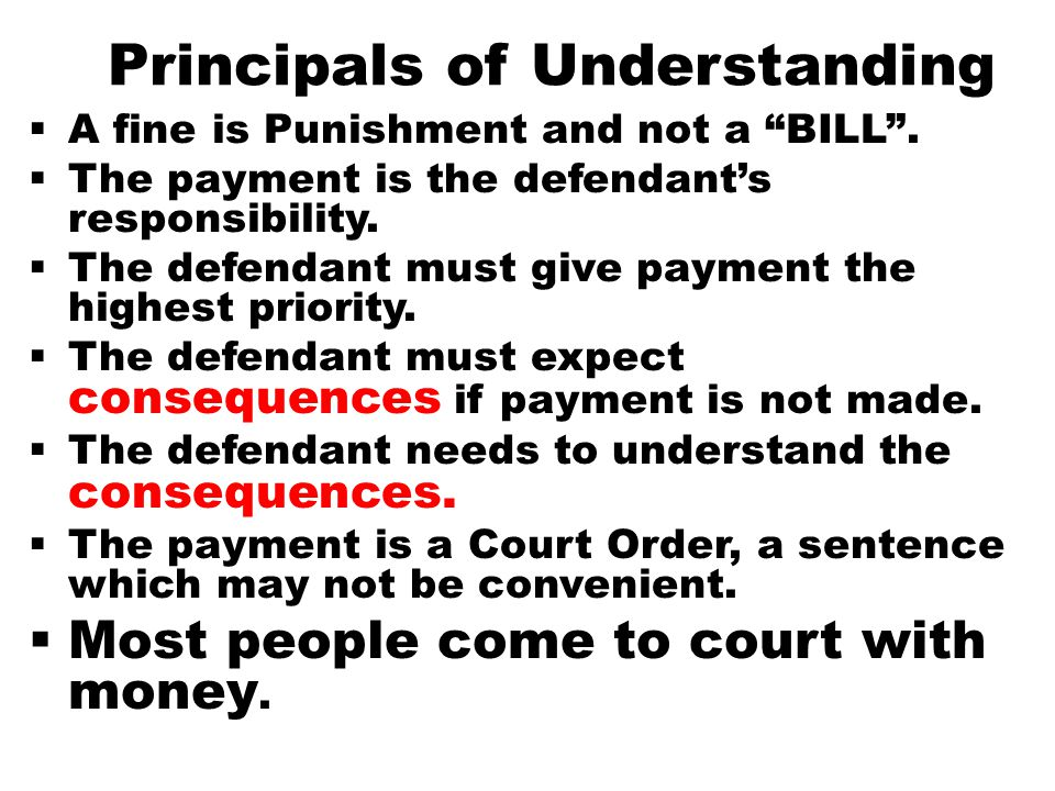 "Principals of Understanding  A fine is Punishment and not a ""BILL"".  The payment is the defendant's responsibility.  The defendant must give paymen"