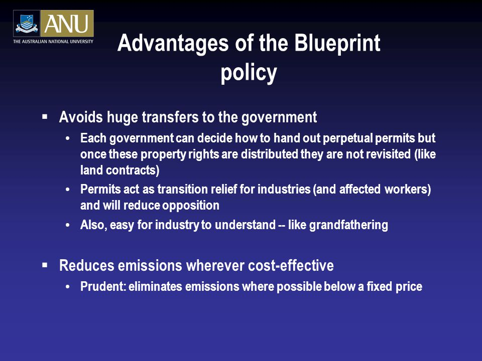 Advantages of the Blueprint policy  Avoids huge transfers to the government Each government can decide how to hand out perpetual permits but once these property rights are distributed they are not revisited (like land contracts) Permits act as transition relief for industries (and affected workers) and will reduce opposition Also, easy for industry to understand -- like grandfathering  Reduces emissions wherever cost-effective Prudent: eliminates emissions where possible below a fixed price
