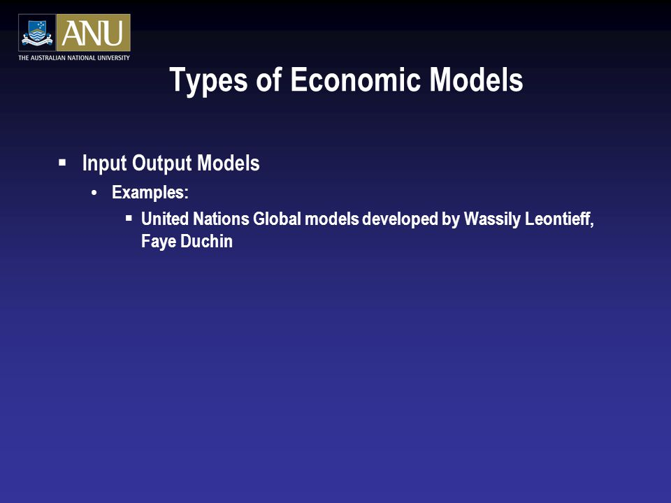 Types of Economic Models  Input Output Models Examples:  United Nations Global models developed by Wassily Leontieff, Faye Duchin
