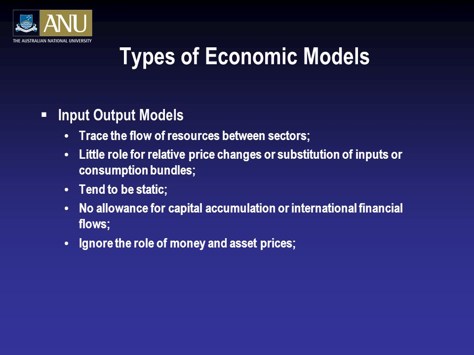 Types of Economic Models  Input Output Models Trace the flow of resources between sectors; Little role for relative price changes or substitution of inputs or consumption bundles; Tend to be static; No allowance for capital accumulation or international financial flows; Ignore the role of money and asset prices;