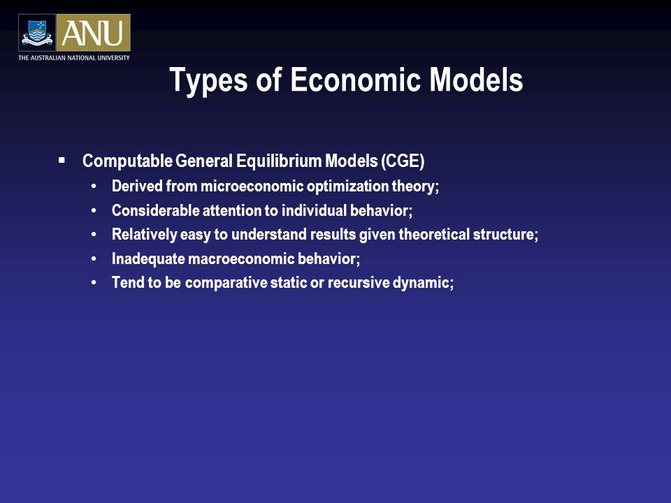 Types of Economic Models  Computable General Equilibrium Models (CGE) Derived from microeconomic optimization theory; Considerable attention to individual behavior; Relatively easy to understand results given theoretical structure; Inadequate macroeconomic behavior; Tend to be comparative static or recursive dynamic;