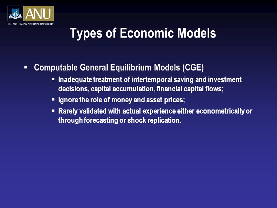Types of Economic Models  Computable General Equilibrium Models (CGE)  Inadequate treatment of intertemporal saving and investment decisions, capital accumulation, financial capital flows;  Ignore the role of money and asset prices;  Rarely validated with actual experience either econometrically or through forecasting or shock replication.