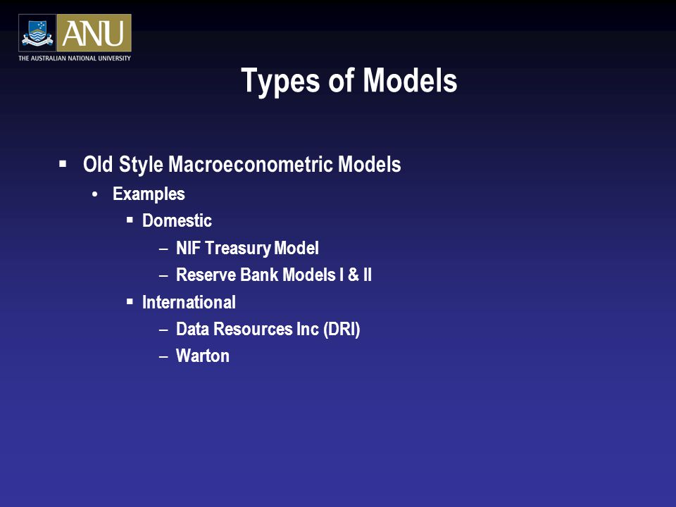Types of Models  Old Style Macroeconometric Models Examples  Domestic – NIF Treasury Model – Reserve Bank Models I & II  International – Data Resources Inc (DRI) – Warton