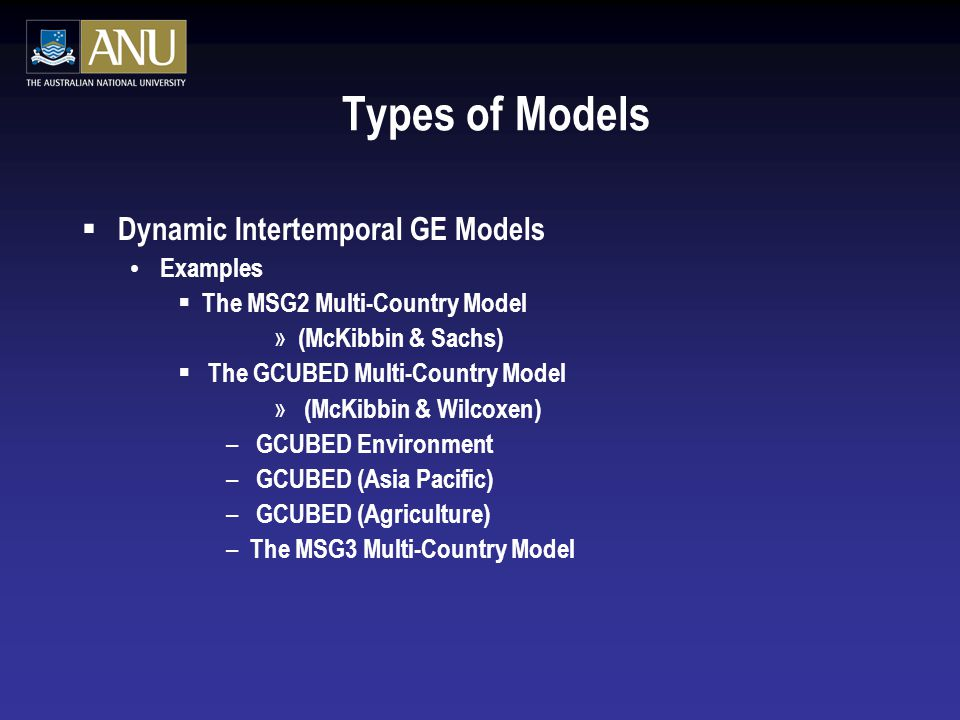 Types of Models  Dynamic Intertemporal GE Models Examples  The MSG2 Multi-Country Model » (McKibbin & Sachs)  The GCUBED Multi-Country Model » (McKibbin & Wilcoxen) – GCUBED Environment – GCUBED (Asia Pacific) – GCUBED (Agriculture) – The MSG3 Multi-Country Model