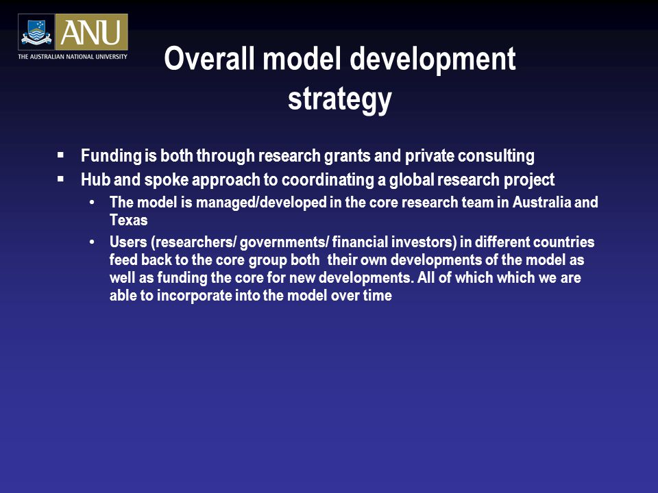 Overall model development strategy  Funding is both through research grants and private consulting  Hub and spoke approach to coordinating a global research project The model is managed/developed in the core research team in Australia and Texas Users (researchers/ governments/ financial investors) in different countries feed back to the core group both their own developments of the model as well as funding the core for new developments.